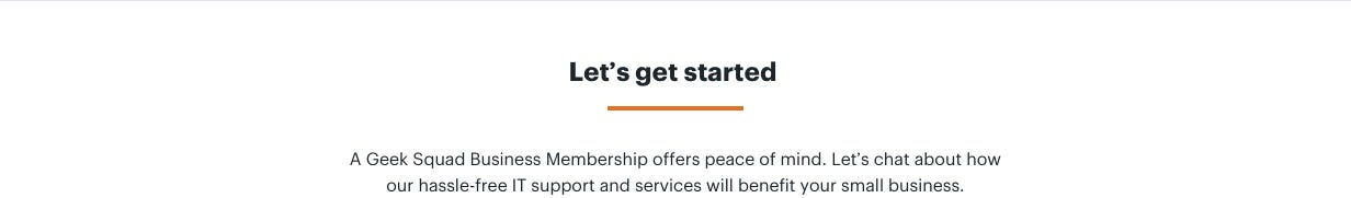 Let's get started. A Geek Squad Business Membership offers peace of mind. Let's chat about how our hassle-free IT support and services will benefit your small business.