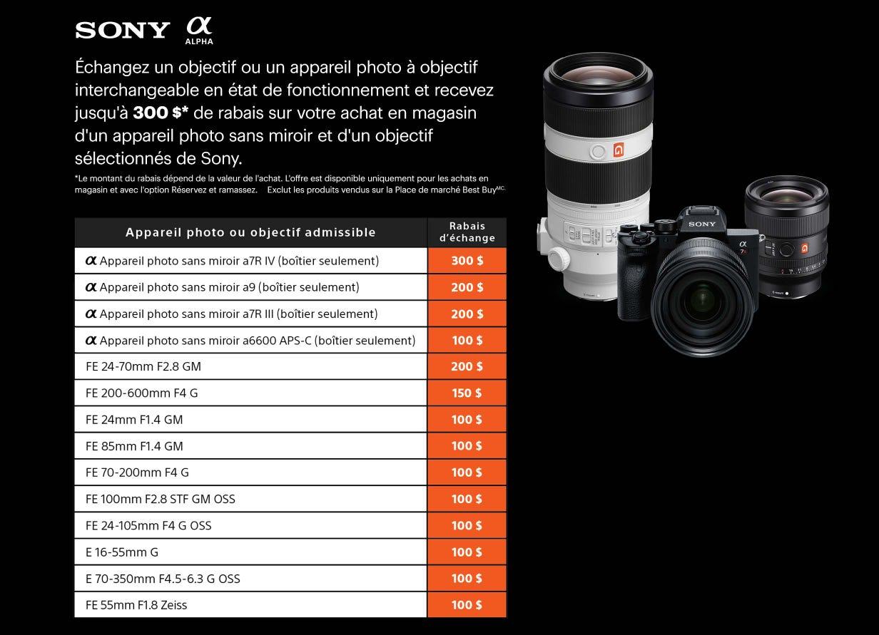 Échangez un objectif ou unappareil photo à objectif interchangeable en état de fonctionnement et recevez jusqu'à 300 $* de rabais sur votre achat en magasin d'un appareil photo sans miroir et d'un objectif sélectionnés de Sony. *Le montant du rabais dépend de la valeur de l'achat. L'offre est disponible uniquement pour les achats en magasin et avec l'option Réservez et ramassez. Exclut les produits vendus sur la Place de marché Best BuyMC.