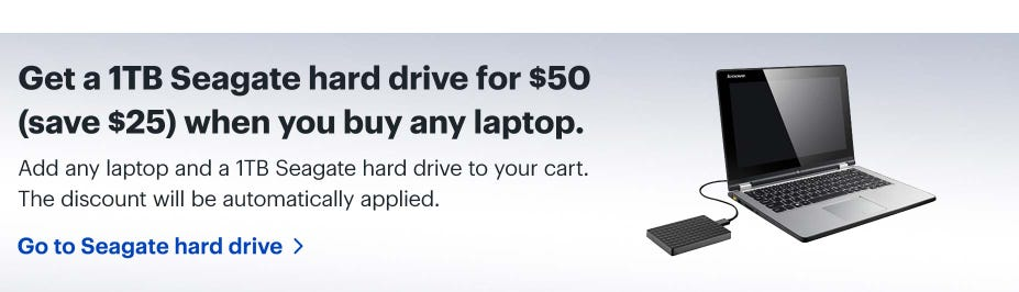 Get a 1TB Seagate hard drive for $50 (save $25) when you buy any laptop. Add any laptop and a 1TB Seagate hard drive to your cart. The discount will be automatically applied.