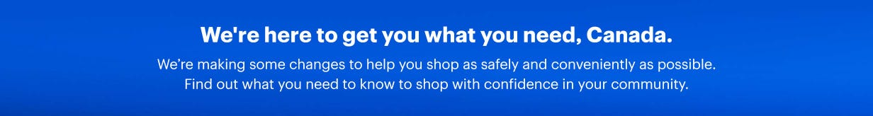 We're here to get you what you need, Canada. We're making some changes to help you shop as safely and conveniently as possible. Find out what you need to know to shop with confidence in your community.