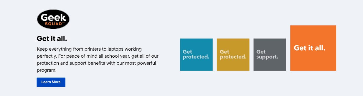 Geek Squad. Get it all. Keep everything from printers to laptops working perfectly. For peace of mind all school year, get all of our protection and support benefits with our most powerful program.