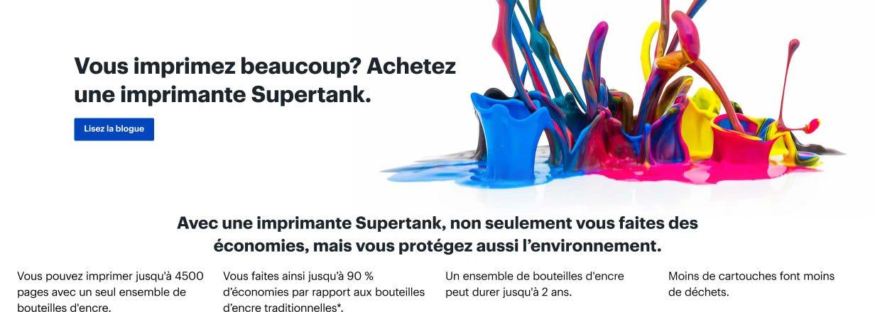 Vous imprimez beaucoup? Achetez une imprimante Supertank. Avec une imprimante Supertank, non seulement vous faites des économies, mais vous protégez aussi l'environnement. Vous pouvez imprimer jusqu'à 4500 pages avec un seul ensemble de bouteilles d'encre. Vous faites ainsi jusqu'à 90 % d'économies par rapport aux bouteilles d'encre traditionnelles. Un ensemble de bouteilles d'encre peut durer jusqu'à 2 ans. Moins de cartouches font moins de déchets. Lisez la blogue.