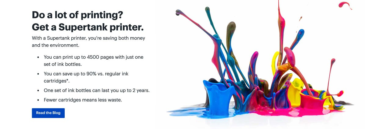 Do a lot of printing? Get a Supertank printer. With a Supertank printer, you're saving both money and the environment. You can print up to 4500 pages with just one set of ink bottles. You can save up to 90% vs. regular ink cartridges*. One set of ink bottles can last you up to 2 years. Fewer cartridges means less waste. Read the blog.