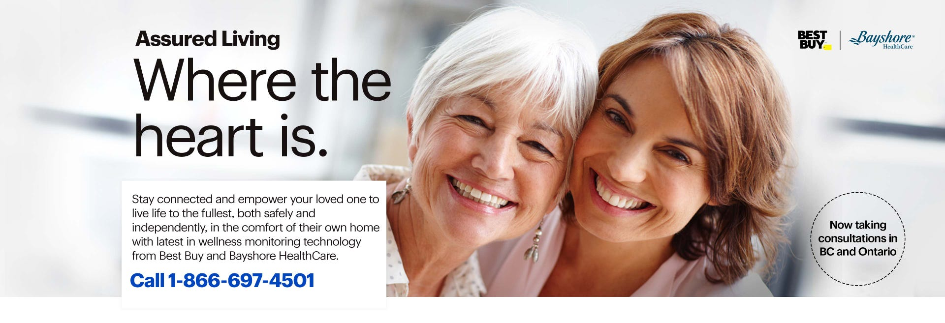 Where the heart is. Stay connected and empower your loved one to live life to the fullest, both safely and independently, in the comfort of their own home with latest in wellness monitoring technology from Best Buy. Now taking consultations in BC's Lower Mainland. Call 1-866-697-4501.