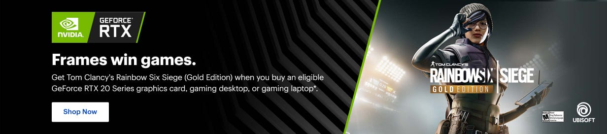 Nvidia Geforce RTX. Get Tom Clancy's Rainbow Six Siege (Gold Edition) when you buy an eligible GeForce RTX 20 Series graphics card, gaming desktop, or gaming laptop. Shop now.