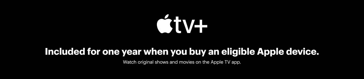 Apple TV plus included for one year when you buy an eligible Apple device.  Watch original shows and movies on the Apple TV app.