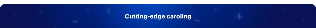Cutting-edge Caroling